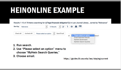 """HeinOnline Example Screenshot shows message: Results 1-10 of 78 items searching for (""""legal financial obligation"""" in Law Journal Library, sorted by """"Relevance."""" Instructions: 1. Run search. 2. Use """"Please select an option menu to choose """"MyHein Search Queries."""" 3. Choose email.Graphical user interface, text, application, email."""